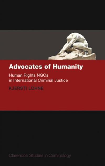 'Advocates of Humanity: Human Rights NGOs in International Criminal Justice',