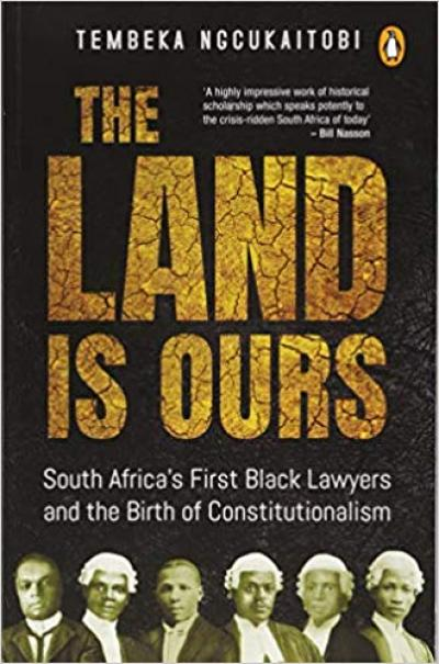 The Land is Ours: South Africa's First Black Lawyers and the Birth of Constitutionalism by Tembeka Ngcukaitobi